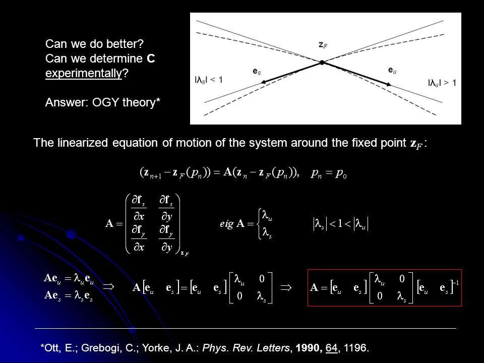 The linearized equation of motion of the system around the fixed point z F : Can we do better? Can we determine C experimentally? Answer: OGY theory*