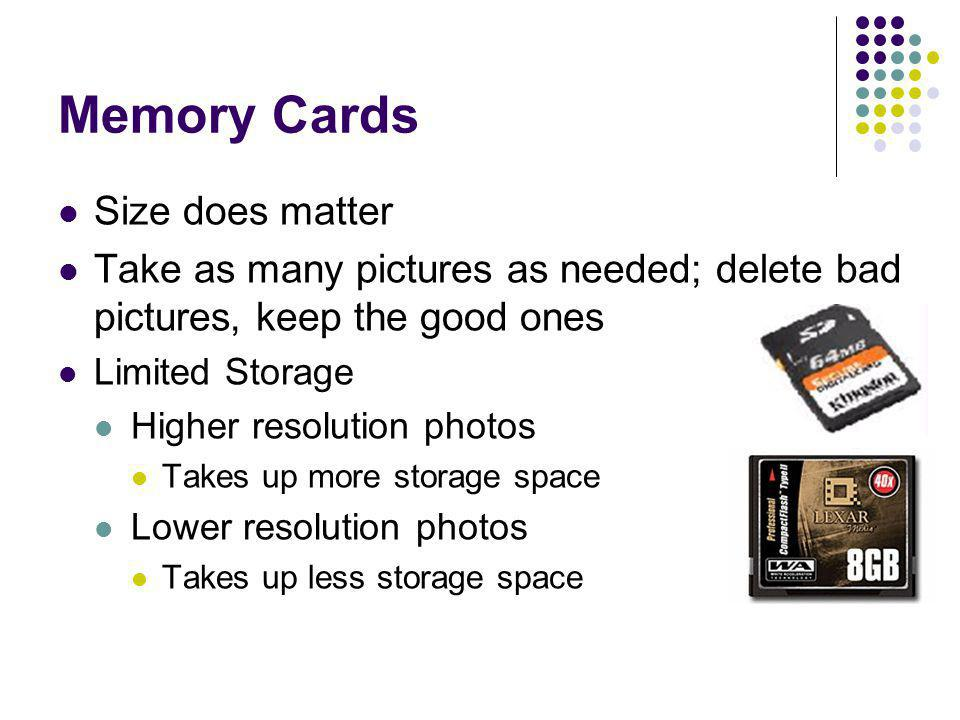 Memory Cards Size does matter Take as many pictures as needed; delete bad pictures, keep the good ones Limited Storage Higher resolution photos Takes
