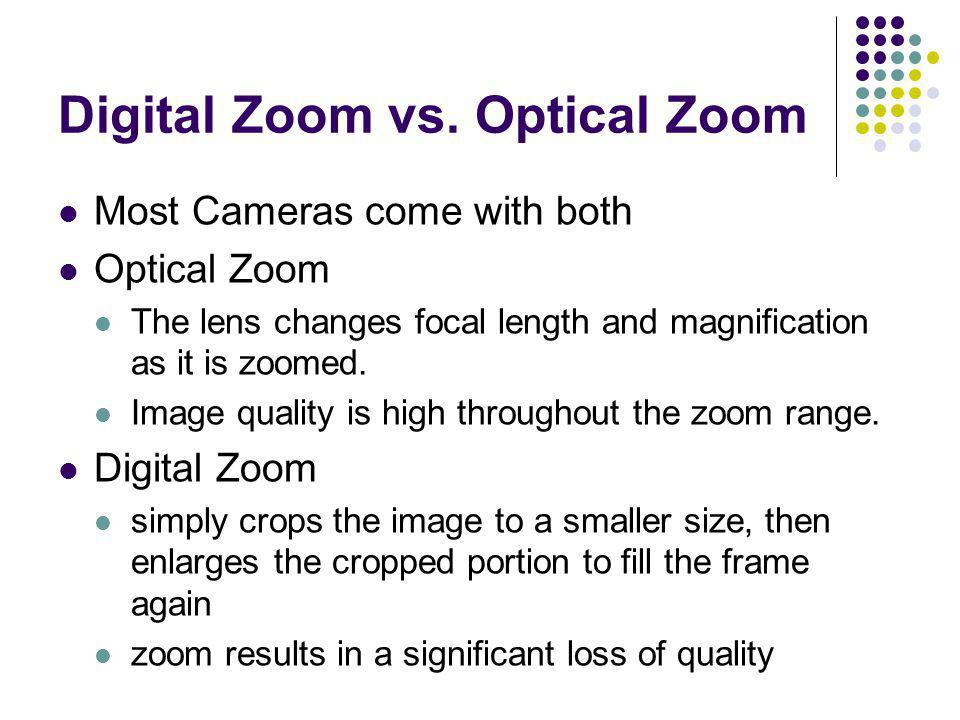 Digital Zoom vs. Optical Zoom Most Cameras come with both Optical Zoom The lens changes focal length and magnification as it is zoomed. Image quality