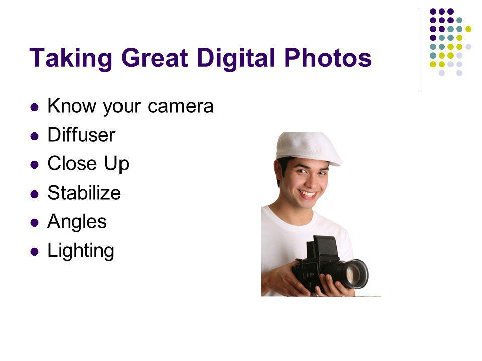 Taking Great Digital Photos Know your camera Diffuser Close Up Stabilize Angles Lighting