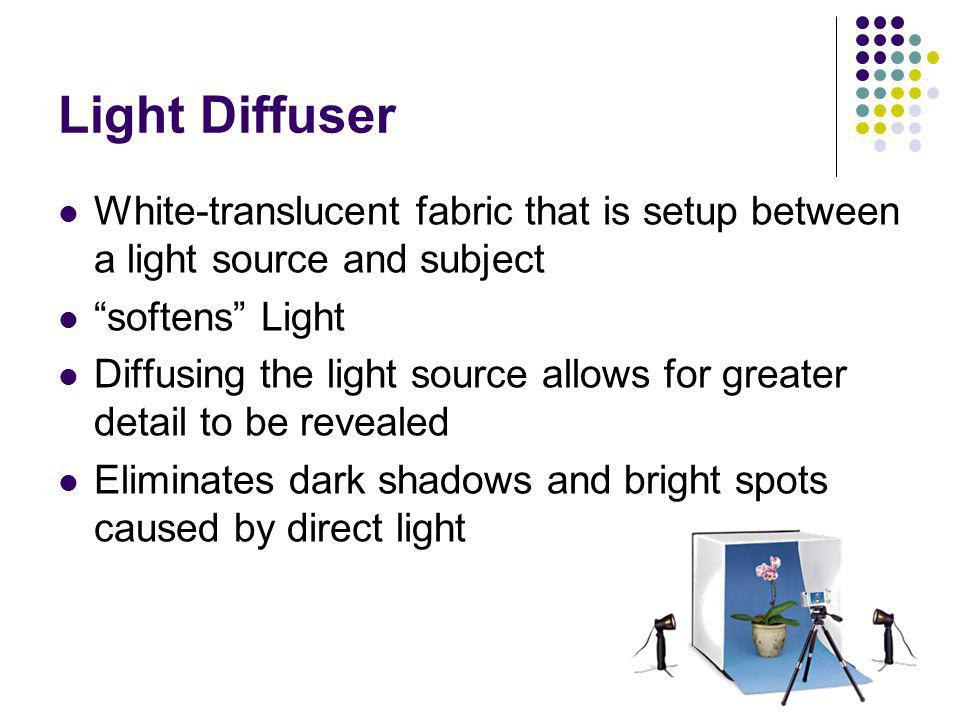Light Diffuser White-translucent fabric that is setup between a light source and subject softens Light Diffusing the light source allows for greater d