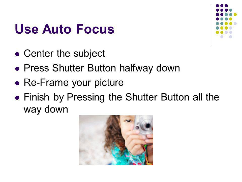 Use Auto Focus Center the subject Press Shutter Button halfway down Re-Frame your picture Finish by Pressing the Shutter Button all the way down