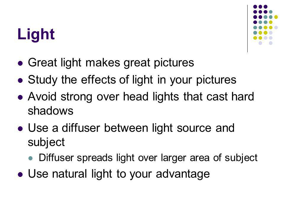 Light Great light makes great pictures Study the effects of light in your pictures Avoid strong over head lights that cast hard shadows Use a diffuser