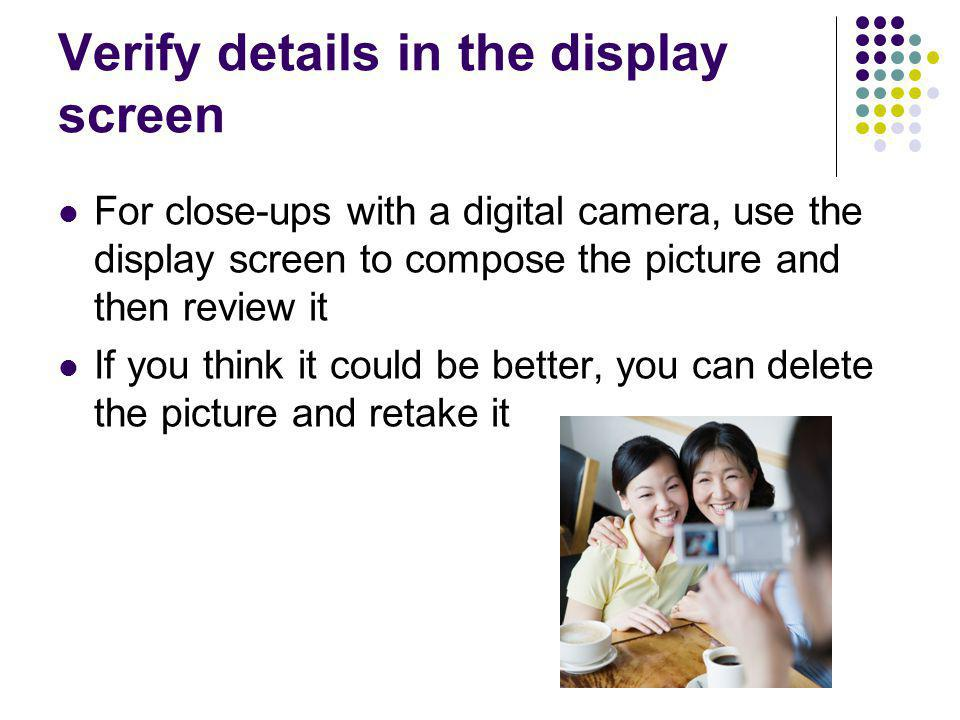 Verify details in the display screen For close-ups with a digital camera, use the display screen to compose the picture and then review it If you thin