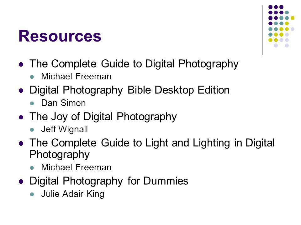 Resources The Complete Guide to Digital Photography Michael Freeman Digital Photography Bible Desktop Edition Dan Simon The Joy of Digital Photography