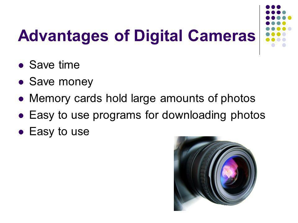 Advantages of Digital Cameras Save time Save money Memory cards hold large amounts of photos Easy to use programs for downloading photos Easy to use