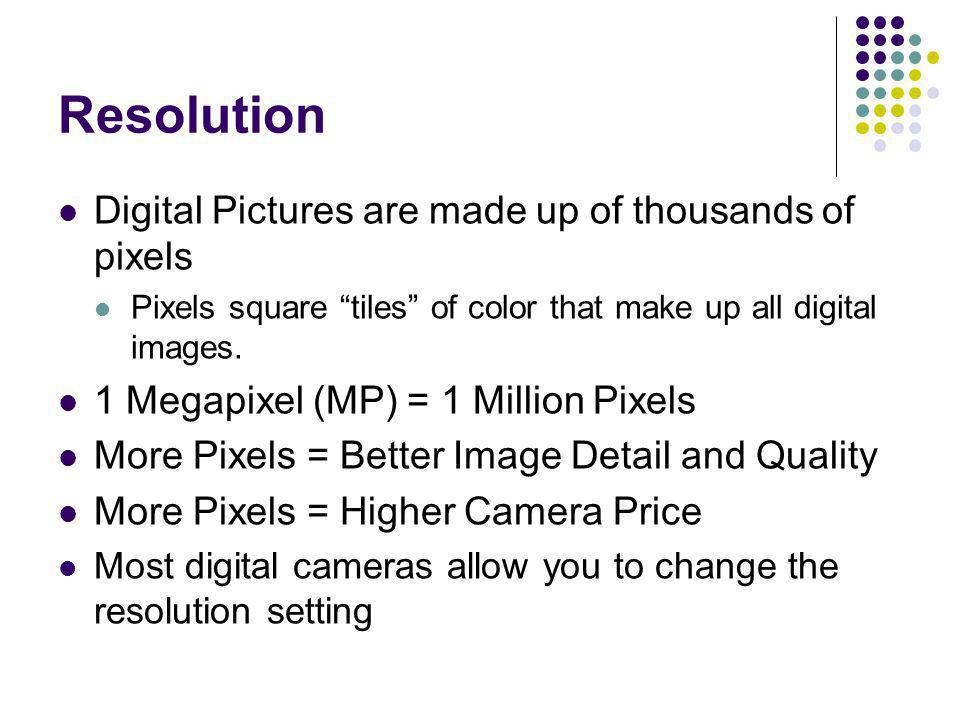Resolution Digital Pictures are made up of thousands of pixels Pixels square tiles of color that make up all digital images. 1 Megapixel (MP) = 1 Mill