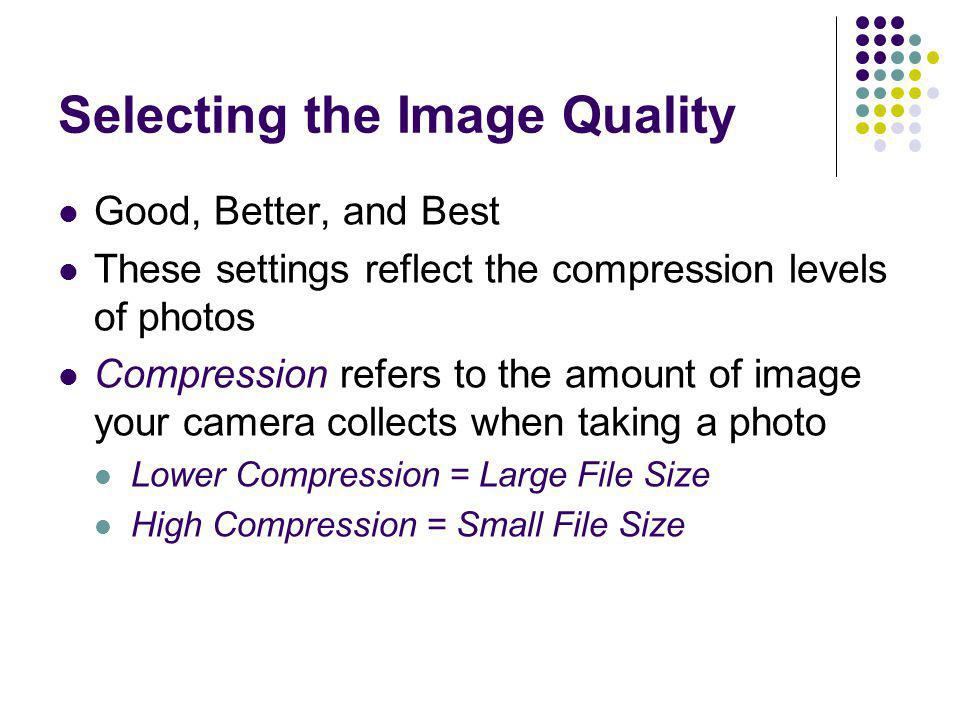 Selecting the Image Quality Good, Better, and Best These settings reflect the compression levels of photos Compression refers to the amount of image y