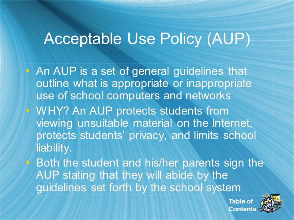 Table of Contents Acceptable Use Policy (AUP) Acceptable Use Policy (AUP) An AUP is a set of general guidelines that outline what is appropriate or inappropriate use of school computers and networks WHY.