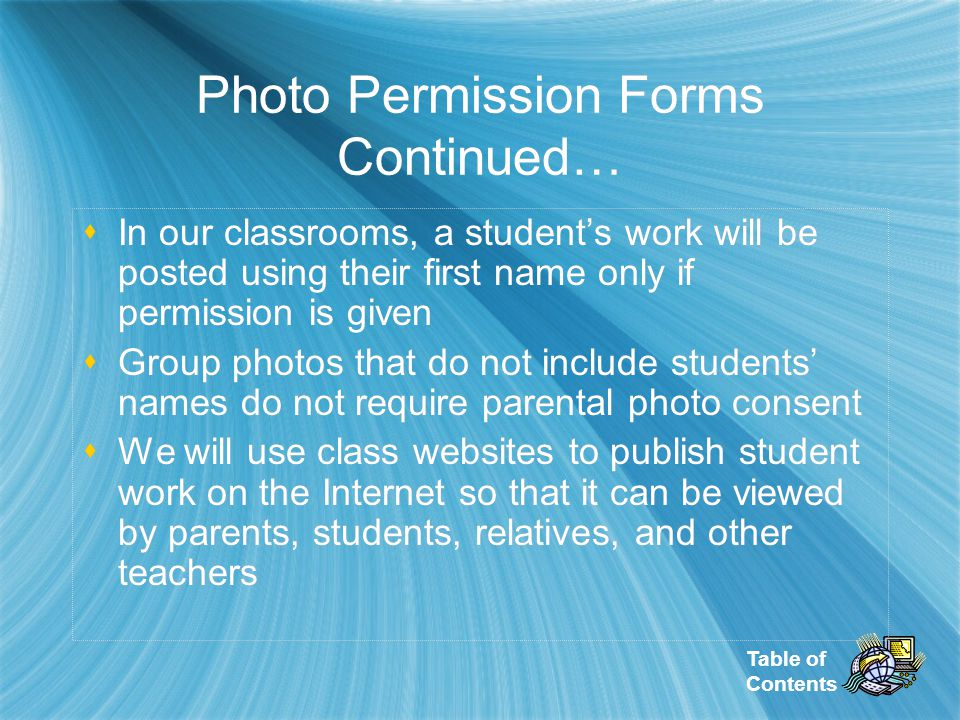 Table of Contents Photo Permission Forms Continued… In our classrooms, a students work will be posted using their first name only if permission is given Group photos that do not include students names do not require parental photo consent We will use class websites to publish student work on the Internet so that it can be viewed by parents, students, relatives, and other teachers In our classrooms, a students work will be posted using their first name only if permission is given Group photos that do not include students names do not require parental photo consent We will use class websites to publish student work on the Internet so that it can be viewed by parents, students, relatives, and other teachers
