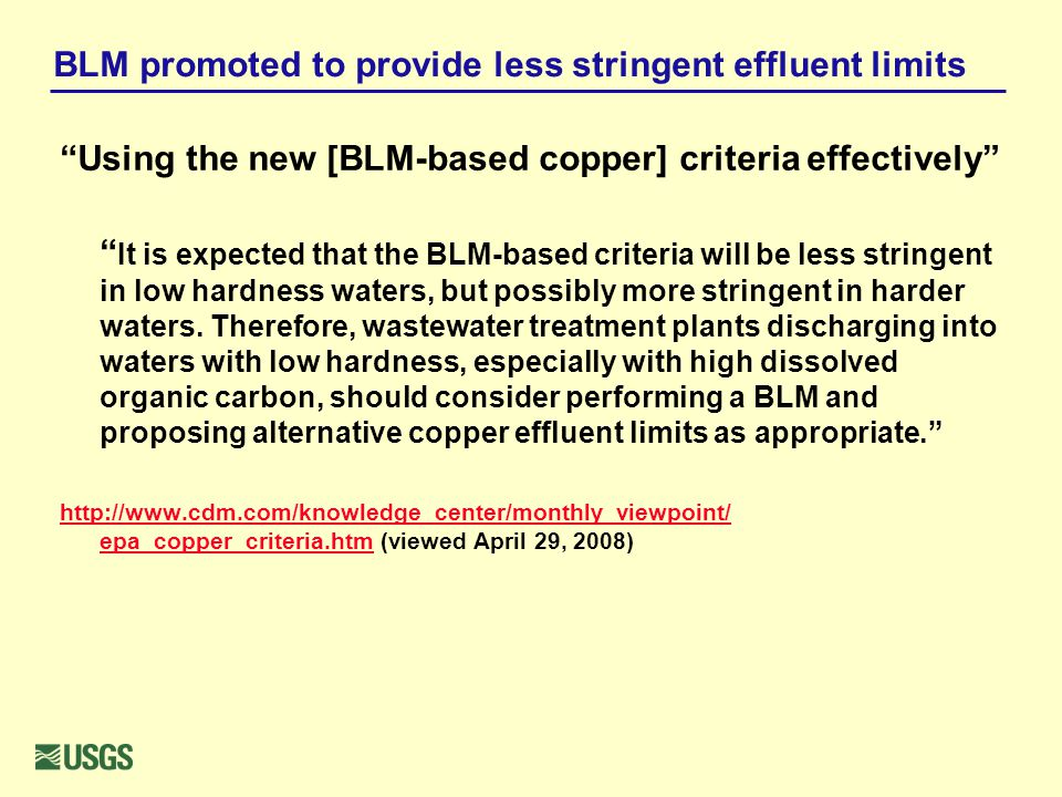 BLM promoted to provide less stringent effluent limits Using the new [BLM-based copper] criteria effectively It is expected that the BLM-based criteria will be less stringent in low hardness waters, but possibly more stringent in harder waters.
