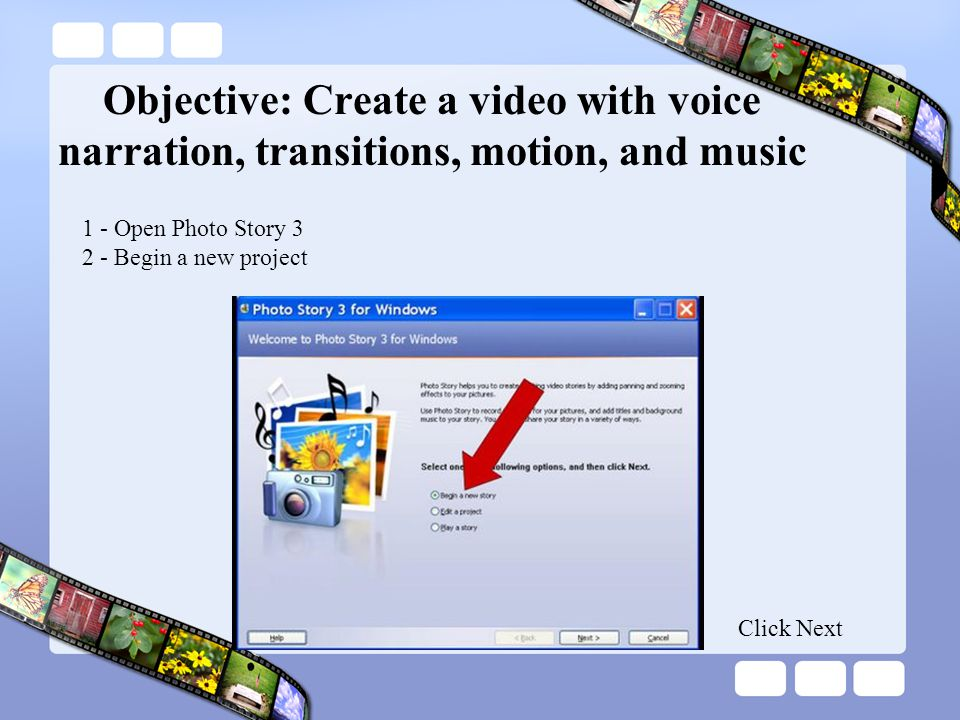 Objective: Create a video with voice narration, transitions, motion, and music 1 - Open Photo Story 3 2 - Begin a new project Click Next