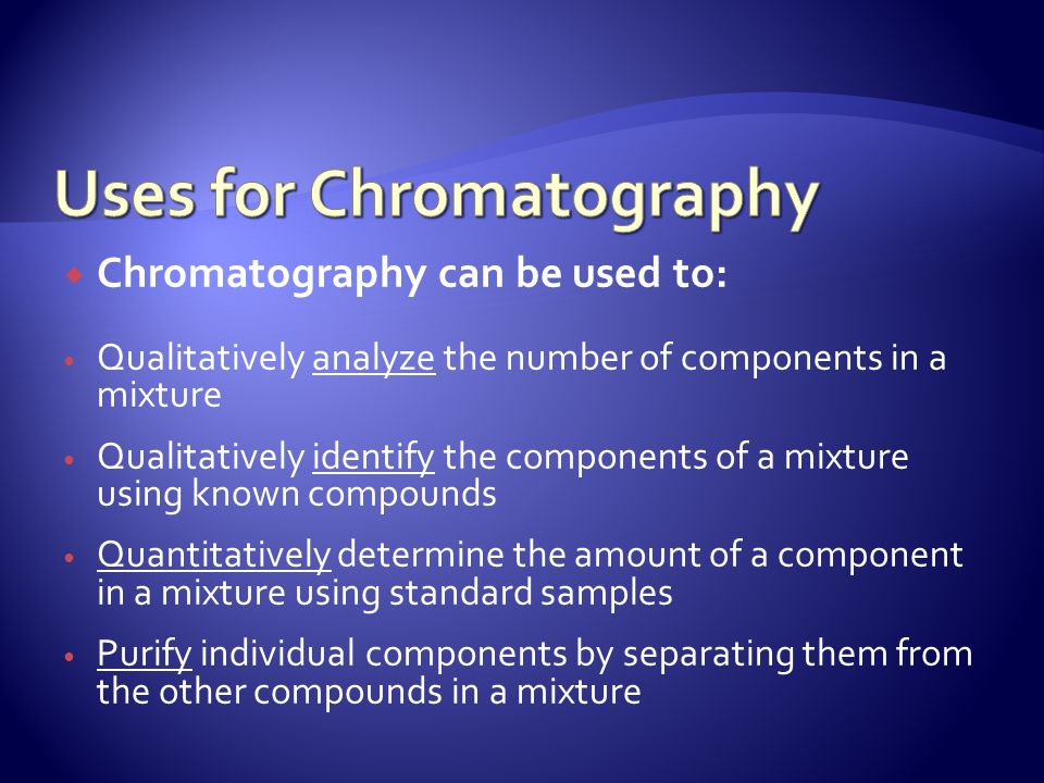 Chromatography can be used to: Qualitatively analyze the number of components in a mixture Qualitatively identify the components of a mixture using kn