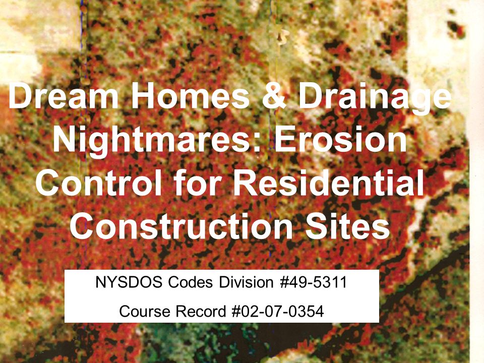 Dream Homes & Drainage Nightmares: Erosion Control for Residential Construction Sites NYSDOS Codes Division #49-5311 Course Record #02-07-0354