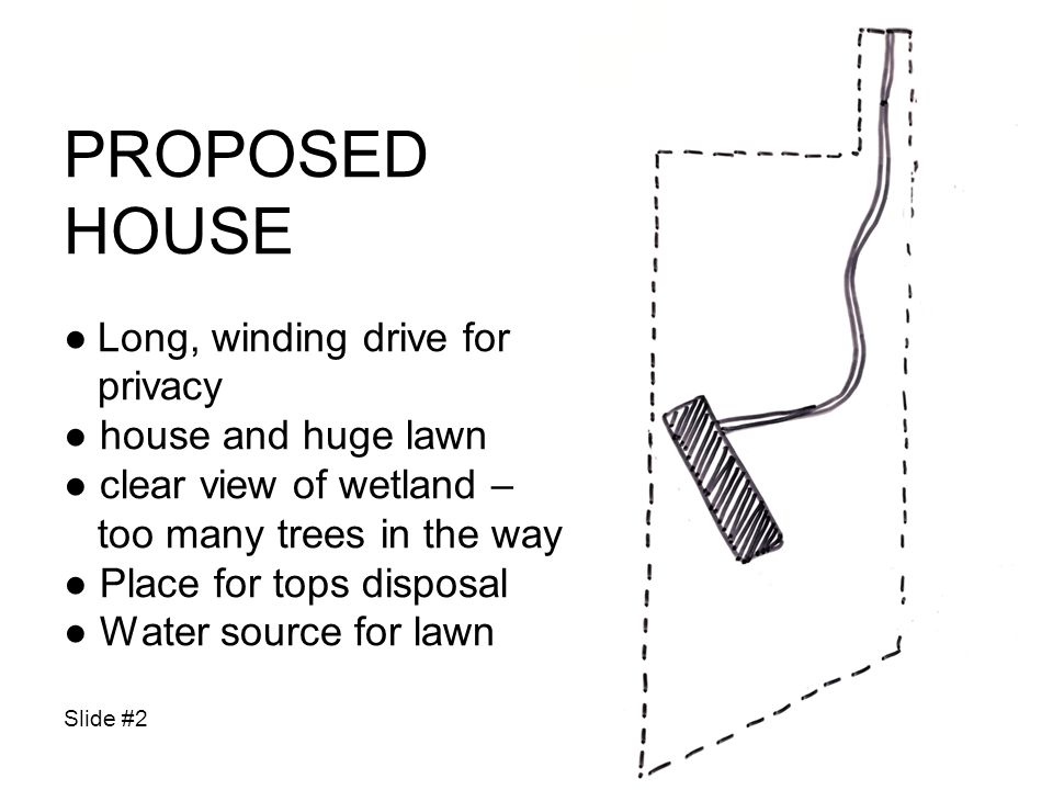 PROPOSED HOUSE Long, winding drive for privacy house and huge lawn clear view of wetland – too many trees in the way Place for tops disposal Water source for lawn Slide #2
