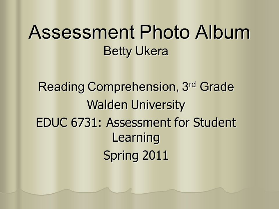 Assessment Photo Album Betty Ukera Reading Comprehension, 3 rd Grade Walden University EDUC 6731: Assessment for Student Learning Spring 2011