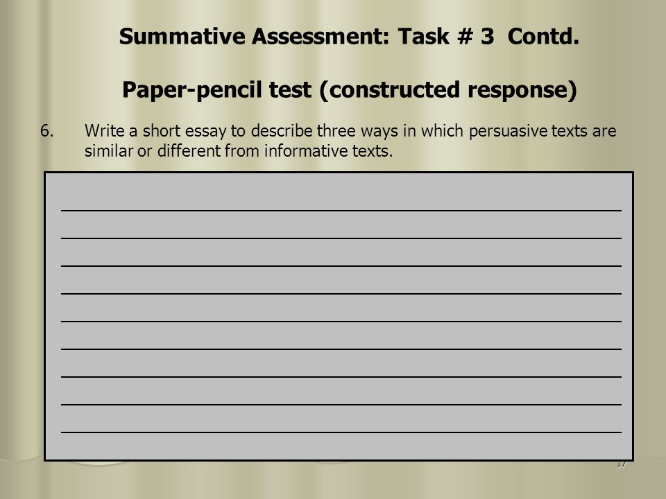 17 Summative Assessment: Task # 3 Contd. Paper-pencil test (constructed response) 6.Write a short essay to describe three ways in which persuasive tex