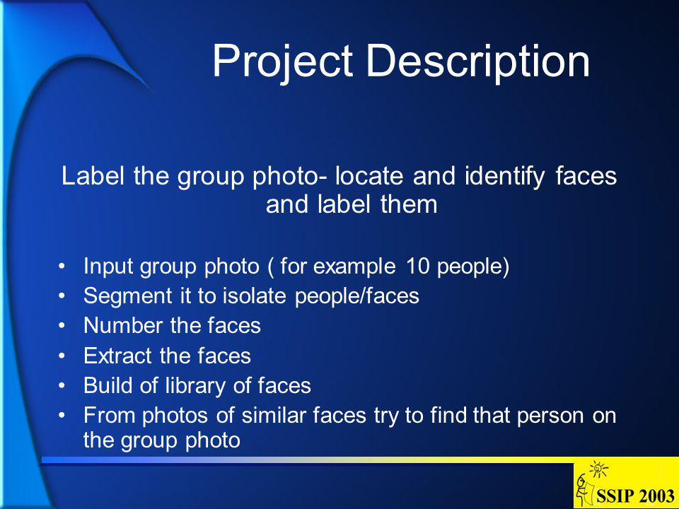 Project Description Label the group photo- locate and identify faces and label them Input group photo ( for example 10 people) Segment it to isolate people/faces Number the faces Extract the faces Build of library of faces From photos of similar faces try to find that person on the group photo