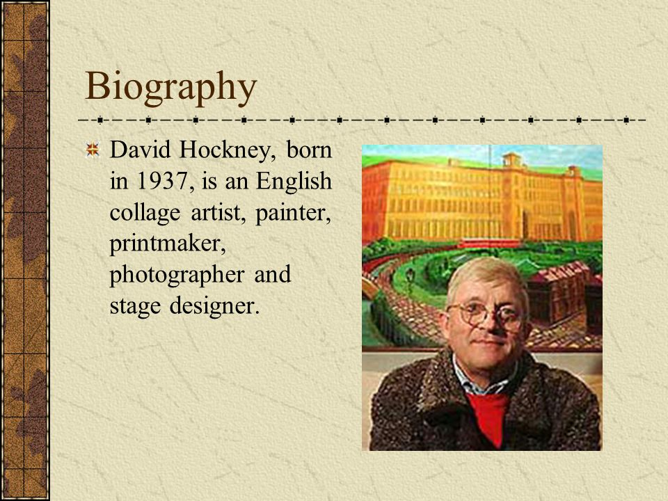 Biography David Hockney, born in 1937, is an English collage artist, painter, printmaker, photographer and stage designer.