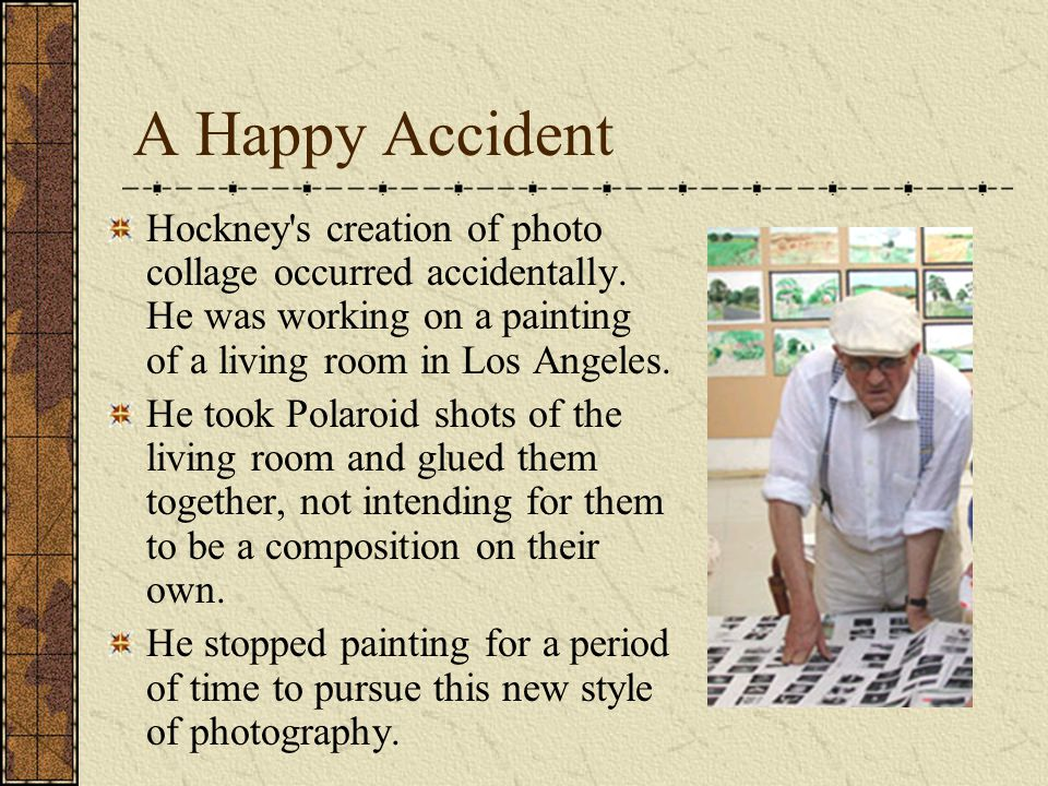 A Happy Accident Hockney s creation of photo collage occurred accidentally.