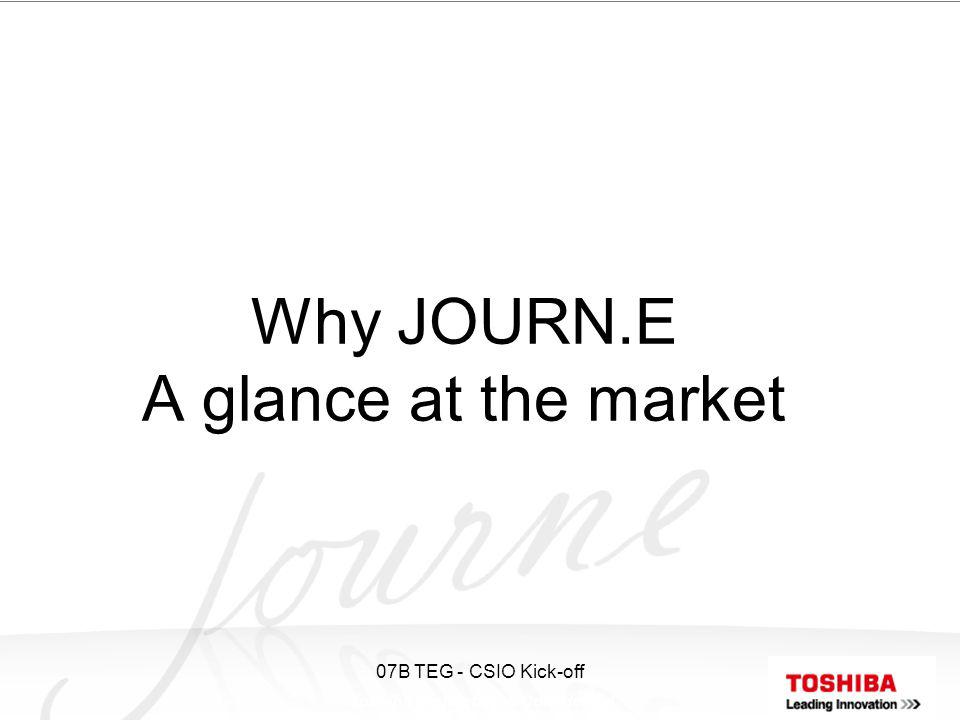 Toshiba Proprietary & Confidential 07B TEG - CSIO Kick-off Why JOURN.E A glance at the market
