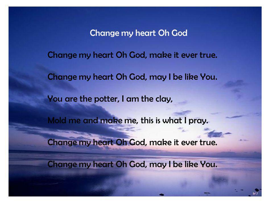 Photo Album by Joesal Change my heart Oh God Change my heart Oh God, make it ever true.