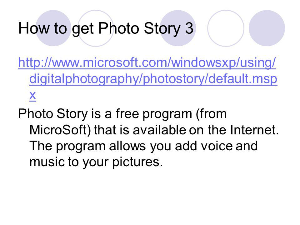 How to get Photo Story 3 http://www.microsoft.com/windowsxp/using/ digitalphotography/photostory/default.msp x Photo Story is a free program (from Mic