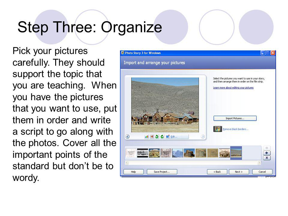 Step Three: Organize Pick your pictures carefully. They should support the topic that you are teaching. When you have the pictures that you want to us