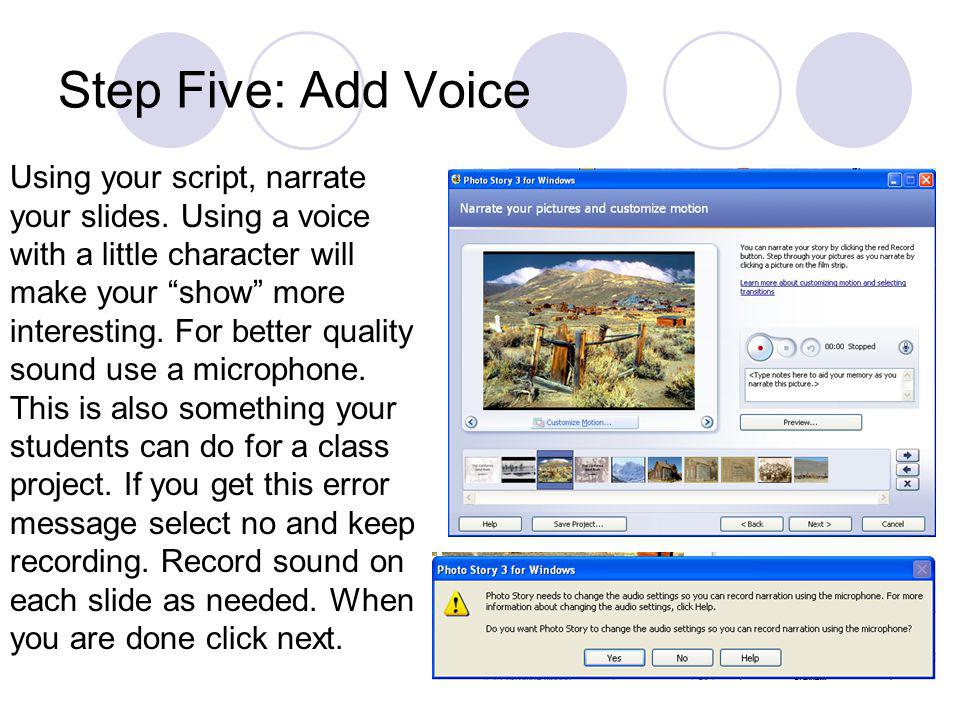 Step Five: Add Voice Using your script, narrate your slides. Using a voice with a little character will make your show more interesting. For better qu