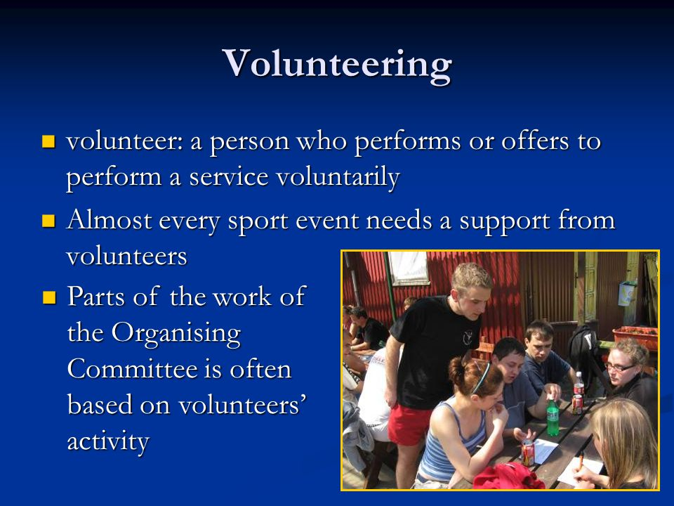 Volunteering volunteer: a person who performs or offers to perform a service voluntarily volunteer: a person who performs or offers to perform a service voluntarily Almost every sport event needs a support from volunteers Almost every sport event needs a support from volunteers Parts of the work of the Organising Committee is often based on volunteers activity Parts of the work of the Organising Committee is often based on volunteers activity