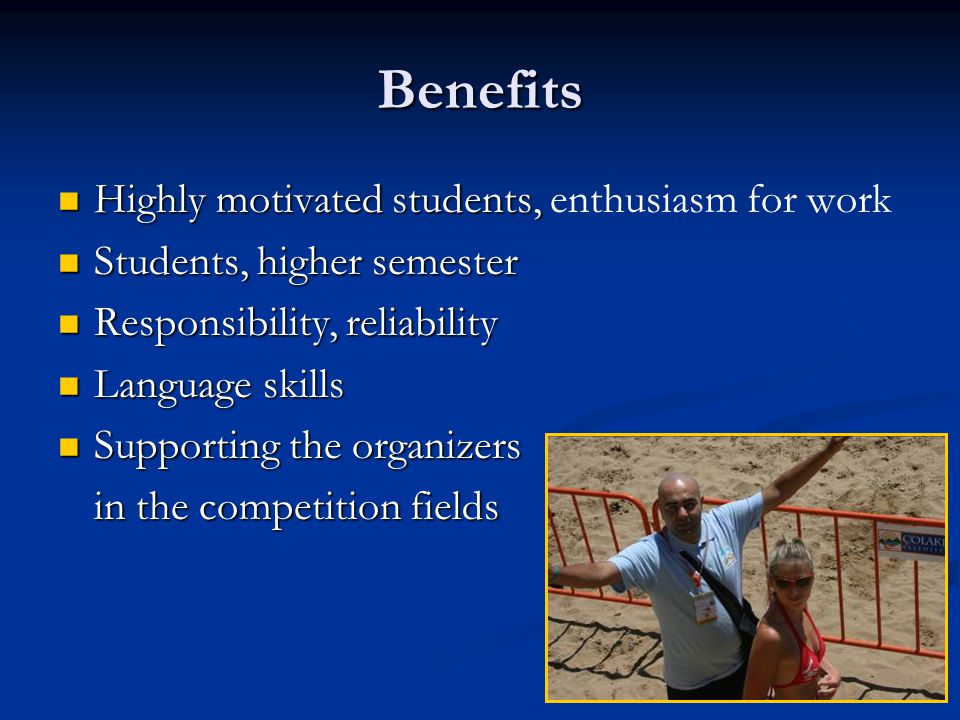 Benefits Highly motivated students, Highly motivated students, enthusiasm for work Students, higher semester Students, higher semester Responsibility, reliability Responsibility, reliability Language skills Language skills Supporting the organizers Supporting the organizers in the competition fields
