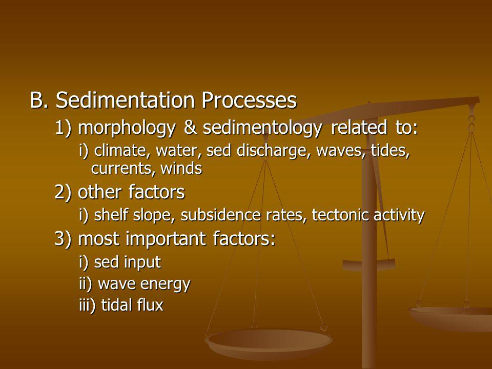 B. Sedimentation Processes 1) morphology & sedimentology related to: i) climate, water, sed discharge, waves, tides, currents, winds 2) other factors