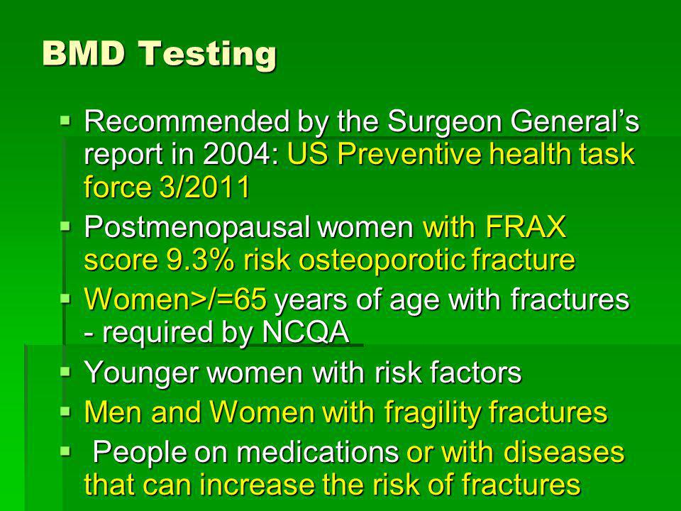 BMD Testing Recommended by the Surgeon Generals report in 2004: US Preventive health task force 3/2011 Recommended by the Surgeon Generals report in 2
