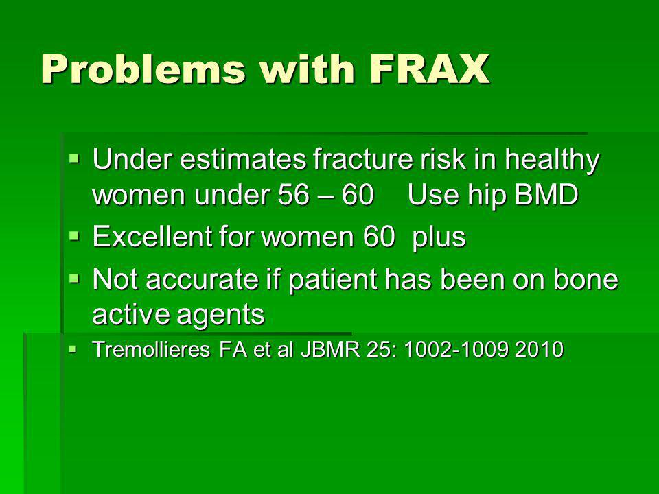 Problems with FRAX Under estimates fracture risk in healthy women under 56 – 60 Use hip BMD Under estimates fracture risk in healthy women under 56 –