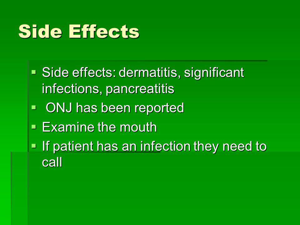 Side Effects Side effects: dermatitis, significant infections, pancreatitis Side effects: dermatitis, significant infections, pancreatitis ONJ has bee