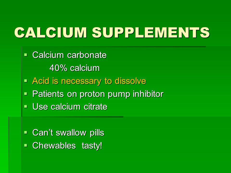 CALCIUM SUPPLEMENTS Calcium carbonate Calcium carbonate 40% calcium 40% calcium Acid is necessary to dissolve Acid is necessary to dissolve Patients o