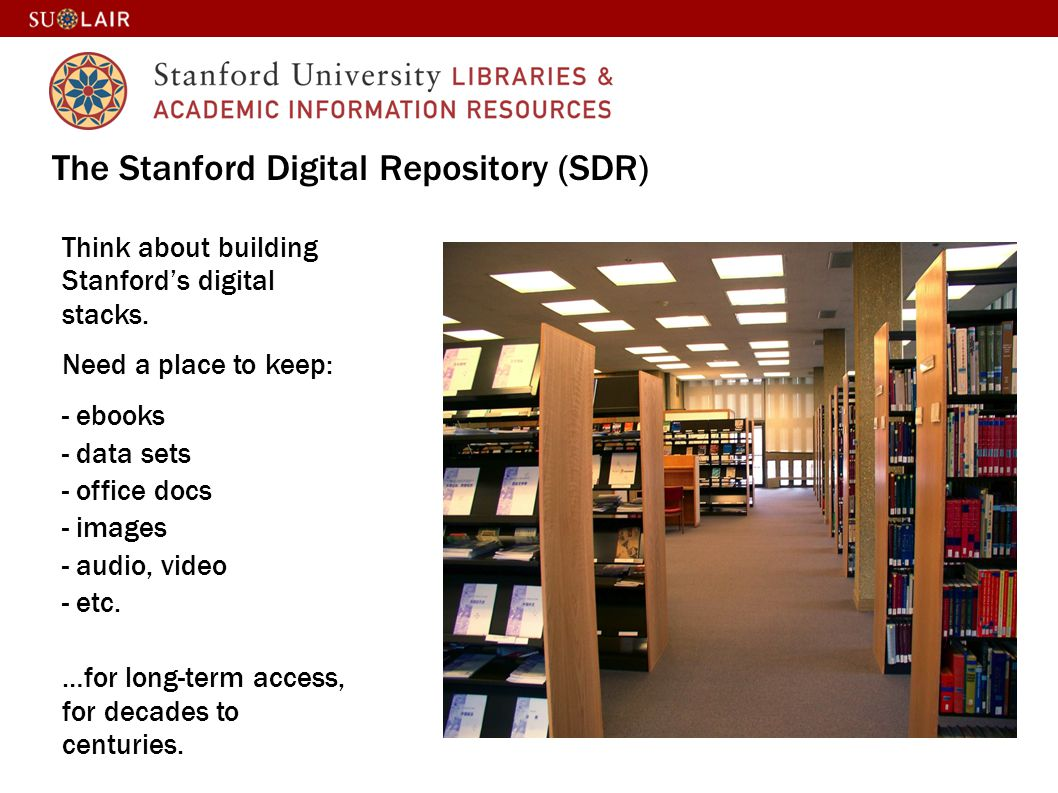 The Stanford Digital Repository (SDR) Think about building Stanfords digital stacks. Need a place to keep: - ebooks - data sets - office docs - images