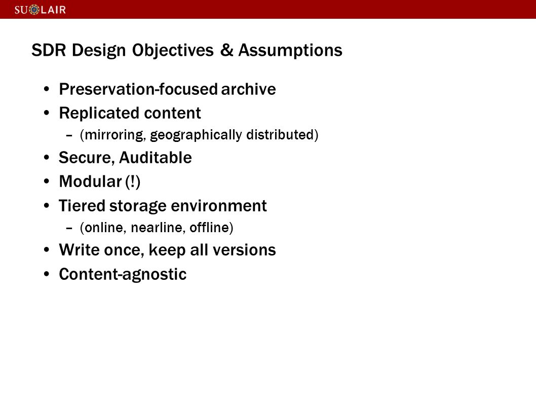 SDR Design Objectives & Assumptions Preservation-focused archive Replicated content –(mirroring, geographically distributed) Secure, Auditable Modular (!) Tiered storage environment –(online, nearline, offline) Write once, keep all versions Content-agnostic