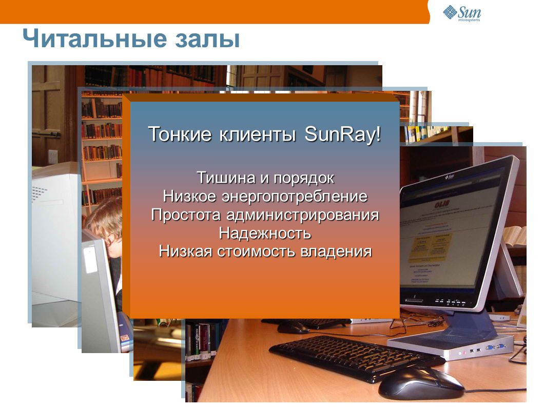 Читальные залы Тонкие клиенты SunRay! Тишина и порядок Низкое энергопотребление Простота администрирования Надежность Низкая стоимость владения