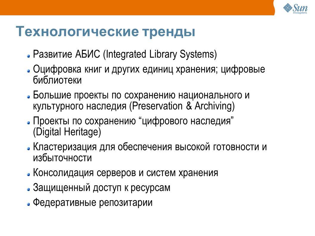 Технологические тренды Развитие АБИС (Integrated Library Systems) Оцифровка книг и других единиц хранения; цифровые библиотеки Большие проекты по сохранению национального и культурного наследия (Preservation & Archiving) Проекты по сохранению цифрового наследия (Digital Heritage) Кластеризация для обеспечения высокой готовности и избыточности Консолидация серверов и систем хранения Защищенный доступ к ресурсам Федеративные репозитарии