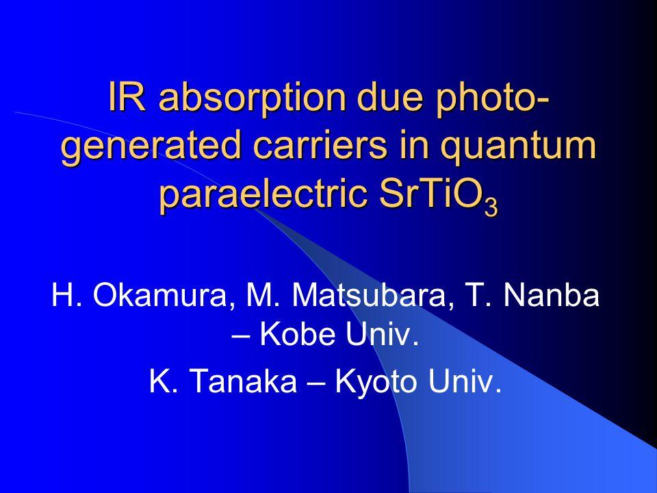 IR absorption due photo- generated carriers in quantum paraelectric SrTiO 3 H. Okamura, M. Matsubara, T. Nanba – Kobe Univ. K. Tanaka – Kyoto Univ.