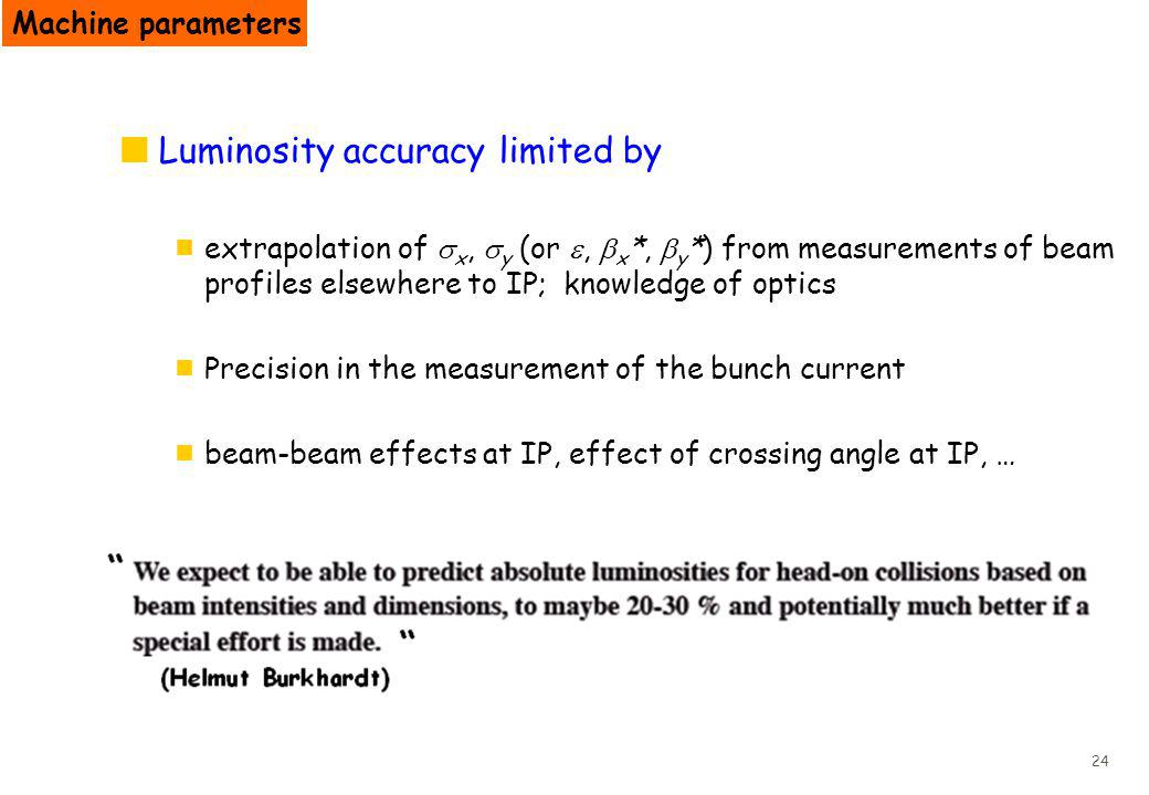 24 Luminosity accuracy limited by extrapolation of x, y (or, x *, y *) from measurements of beam profiles elsewhere to IP; knowledge of optics Precision in the measurement of the bunch current beam-beam effects at IP, effect of crossing angle at IP, … Machine parameters