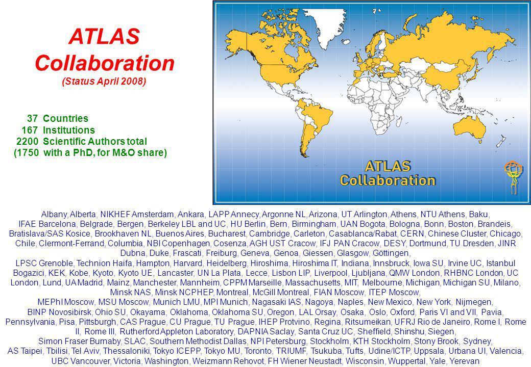 4 15-April-2008 ATLAS RRB 4 ATLAS Collaboration (Status April 2008) 37 Countries 167 Institutions 2200 Scientific Authors total (1750 with a PhD, for M&O share) Albany, Alberta, NIKHEF Amsterdam, Ankara, LAPP Annecy, Argonne NL, Arizona, UT Arlington, Athens, NTU Athens, Baku, IFAE Barcelona, Belgrade, Bergen, Berkeley LBL and UC, HU Berlin, Bern, Birmingham, UAN Bogota, Bologna, Bonn, Boston, Brandeis, Bratislava/SAS Kosice, Brookhaven NL, Buenos Aires, Bucharest, Cambridge, Carleton, Casablanca/Rabat, CERN, Chinese Cluster, Chicago, Chile, Clermont-Ferrand, Columbia, NBI Copenhagen, Cosenza, AGH UST Cracow, IFJ PAN Cracow, DESY, Dortmund, TU Dresden, JINR Dubna, Duke, Frascati, Freiburg, Geneva, Genoa, Giessen, Glasgow, Göttingen, LPSC Grenoble, Technion Haifa, Hampton, Harvard, Heidelberg, Hiroshima, Hiroshima IT, Indiana, Innsbruck, Iowa SU, Irvine UC, Istanbul Bogazici, KEK, Kobe, Kyoto, Kyoto UE, Lancaster, UN La Plata, Lecce, Lisbon LIP, Liverpool, Ljubljana, QMW London, RHBNC London, UC London, Lund, UA Madrid, Mainz, Manchester, Mannheim, CPPM Marseille, Massachusetts, MIT, Melbourne, Michigan, Michigan SU, Milano, Minsk NAS, Minsk NCPHEP, Montreal, McGill Montreal, FIAN Moscow, ITEP Moscow, MEPhI Moscow, MSU Moscow, Munich LMU, MPI Munich, Nagasaki IAS, Nagoya, Naples, New Mexico, New York, Nijmegen, BINP Novosibirsk, Ohio SU, Okayama, Oklahoma, Oklahoma SU, Oregon, LAL Orsay, Osaka, Oslo, Oxford, Paris VI and VII, Pavia, Pennsylvania, Pisa, Pittsburgh, CAS Prague, CU Prague, TU Prague, IHEP Protvino, Regina, Ritsumeikan, UFRJ Rio de Janeiro, Rome I, Rome II, Rome III, Rutherford Appleton Laboratory, DAPNIA Saclay, Santa Cruz UC, Sheffield, Shinshu, Siegen, Simon Fraser Burnaby, SLAC, Southern Methodist Dallas, NPI Petersburg, Stockholm, KTH Stockholm, Stony Brook, Sydney, AS Taipei, Tbilisi, Tel Aviv, Thessaloniki, Tokyo ICEPP, Tokyo MU, Toronto, TRIUMF, Tsukuba, Tufts, Udine/ICTP, Uppsala, Urbana UI, Valencia, UBC Vancouver, Victoria, Washington, Weizman