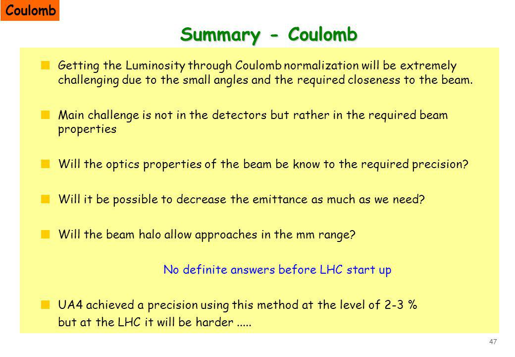 47 Summary - Coulomb Getting the Luminosity through Coulomb normalization will be extremely challenging due to the small angles and the required closeness to the beam.