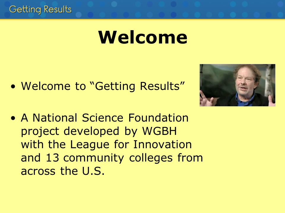 Welcome Welcome to Getting Results A National Science Foundation project developed by WGBH with the League for Innovation and 13 community colleges from across the U.S.
