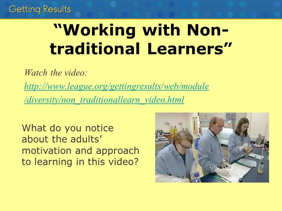 Working with Non- traditional Learners Watch the video: http://www.league.org/gettingresults/web/module /diversity/non_traditionallearn_video.html What do you notice about the adults motivation and approach to learning in this video
