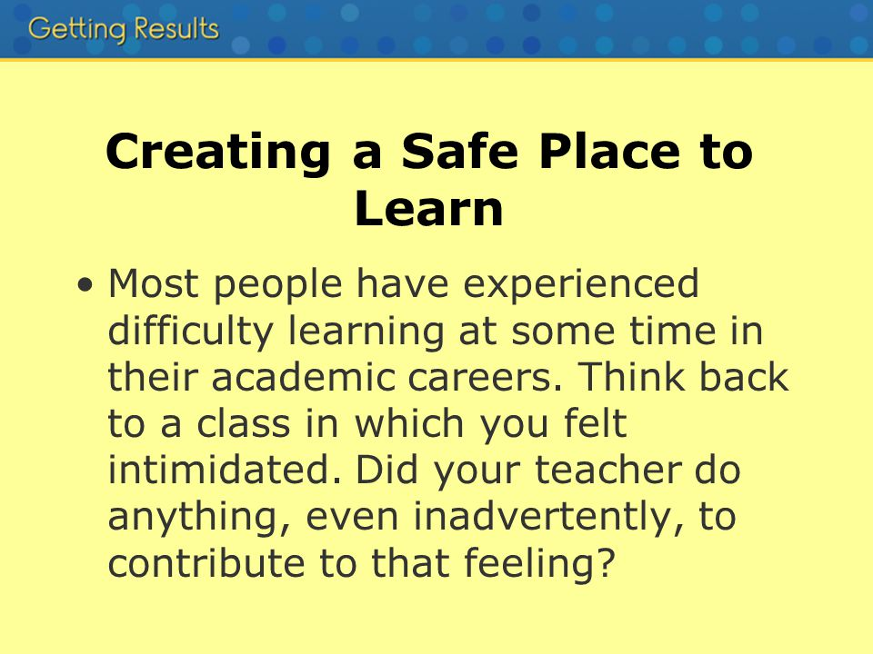 Creating a Safe Place to Learn Most people have experienced difficulty learning at some time in their academic careers.