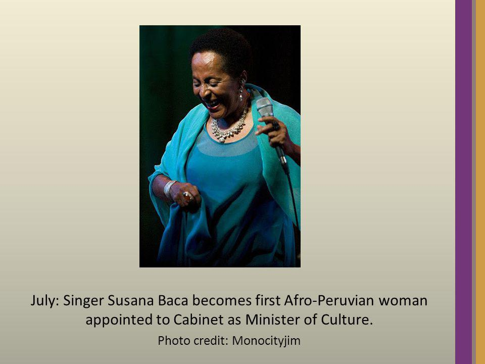 July: Singer Susana Baca becomes first Afro-Peruvian woman appointed to Cabinet as Minister of Culture. Photo credit: Monocityjim