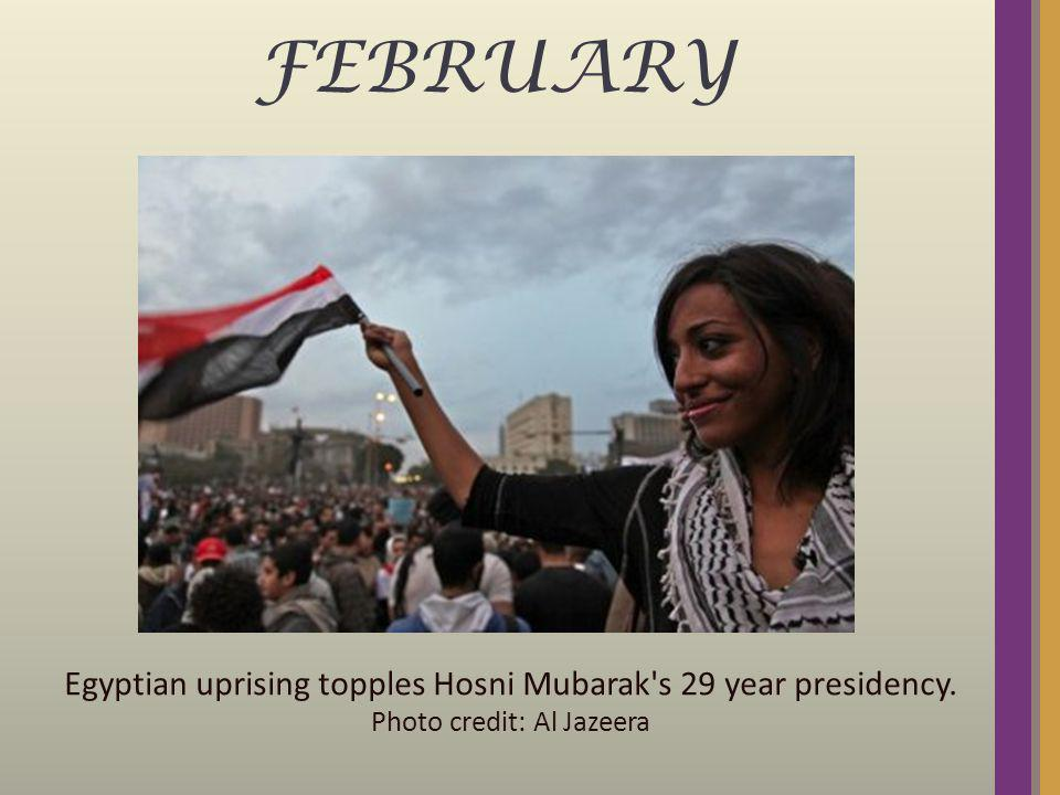 FEBRUARY Egyptian uprising topples Hosni Mubarak's 29 year presidency. Photo credit: Al Jazeera