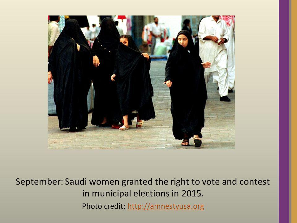 September: Saudi women granted the right to vote and contest in municipal elections in 2015. Photo credit: http://amnestyusa.orghttp://amnestyusa.org